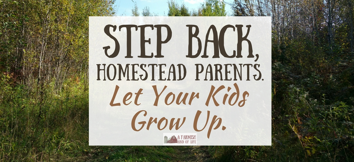 Step Back, Homestead Parents. Let Your Kids Grow Up