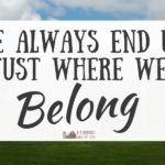 We Always End Up Just Where We Belong
