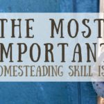 The Most Important Homesteading Skill You Need…
