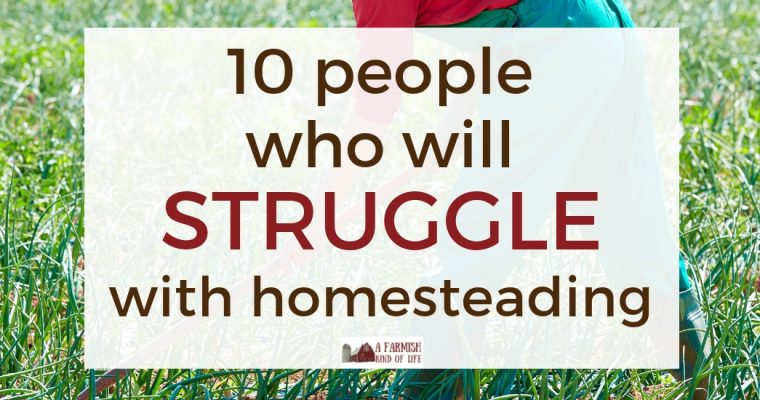 10 People Who Will Struggle with Homesteading