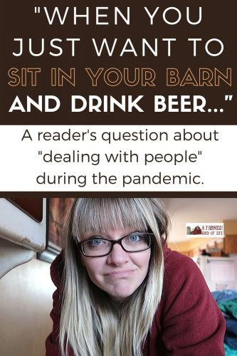 "A reader recently asked how to ""deal with people"" during the pandemic when all you really want to do is sit in the barn and drink beer. Here was my answer."