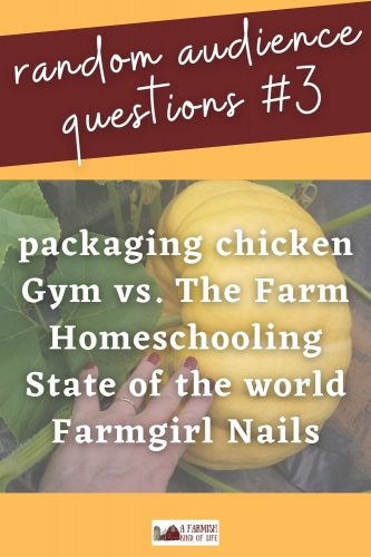 Today I answer YOUR questions about packaging chickens, the gym vs. the farm, homeschooling, the state of the world, and...nails.