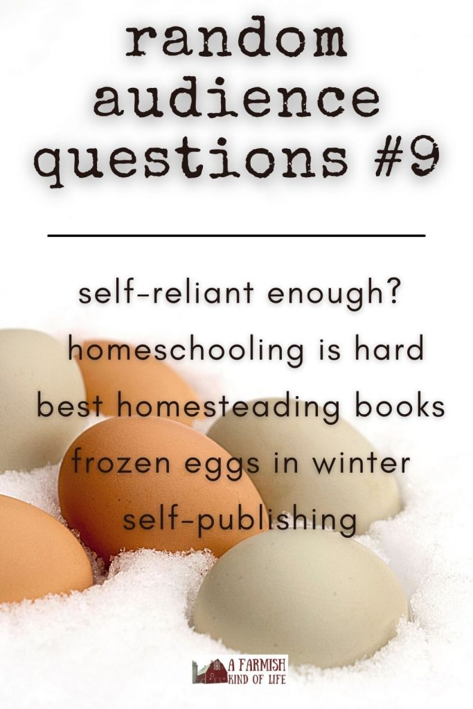 Today I answer your questions about: being self-reliant enough, hard times in homeschooling, favorite non-fiction homesteading books, frozen eggs in the winter, and self-publishing.