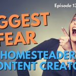 136: My biggest fear as a homesteader content creator