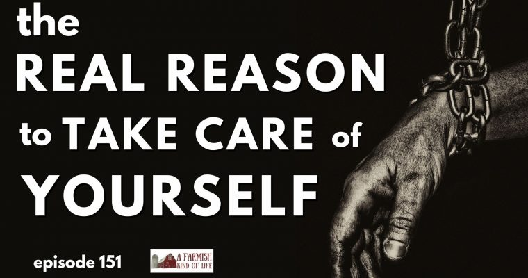 151: The REAL reason to take care of your yourself